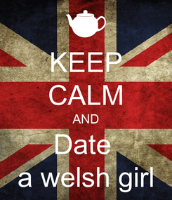 Poster: KEEP CALM AND Date  a welsh girl