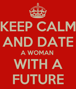 Poster: KEEP CALM AND DATE A WOMAN  WITH A FUTURE