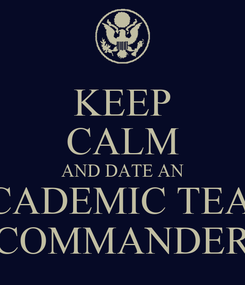 Poster: KEEP CALM AND DATE AN ACADEMIC TEAM COMMANDER
