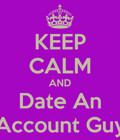 Poster: KEEP CALM AND Date An Account Guy