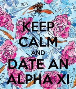 Poster: KEEP CALM AND DATE AN ALPHA XI