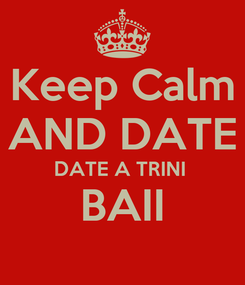 Poster: Keep Calm AND DATE DATE A TRINI  BAII