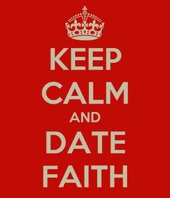 Poster: KEEP CALM AND DATE FAITH