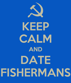 Poster: KEEP CALM AND DATE FISHERMANS