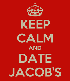 Poster: KEEP CALM AND DATE JACOB'S