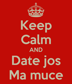 Poster: Keep Calm AND Date jos Ma muce