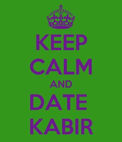Poster: KEEP CALM AND DATE  KABIR
