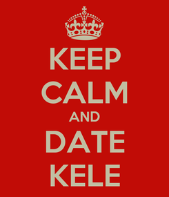 Poster: KEEP CALM AND DATE KELE