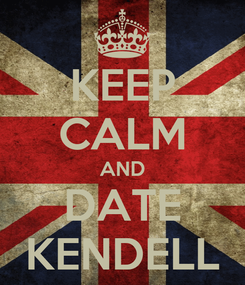 Poster: KEEP CALM AND DATE KENDELL