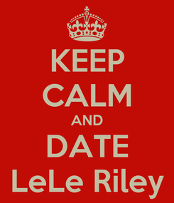 Poster: KEEP CALM AND DATE LeLe Riley