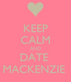 Poster: KEEP CALM AND DATE  MACKENZIE