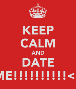 Poster: KEEP CALM AND DATE ME!!!!!!!!!!<3