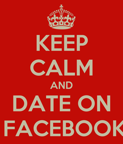 Poster: KEEP CALM AND DATE ON  FACEBOOK