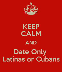 Poster: KEEP CALM AND Date Only  Latinas or Cubans