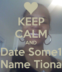 Poster: KEEP CALM AND Date Some1 Name Tiona