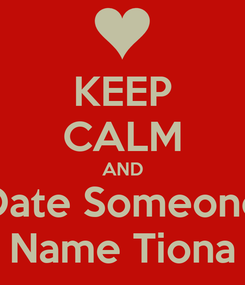 Poster: KEEP CALM AND Date Someone Name Tiona