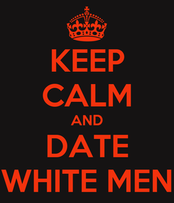 Poster: KEEP CALM AND DATE WHITE MEN