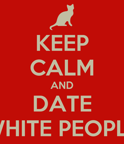 Poster: KEEP CALM AND DATE WHITE PEOPLE