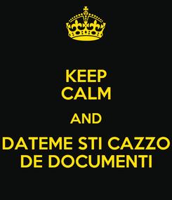 Poster: KEEP CALM AND DATEME STI CAZZO DE DOCUMENTI