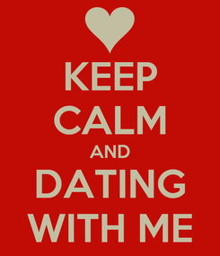 Poster: KEEP CALM AND DATING WITH ME