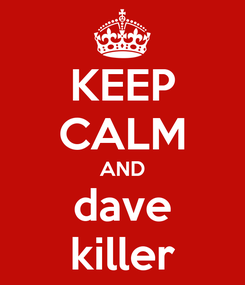 Poster: KEEP CALM AND dave killer