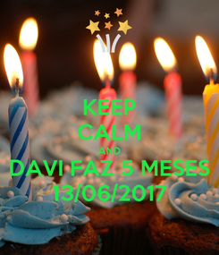Poster: KEEP CALM AND DAVI FAZ 5 MESES 13/06/2017
