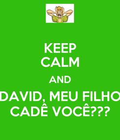 Poster: KEEP CALM AND DAVID, MEU FILHO CADÊ VOCÊ???