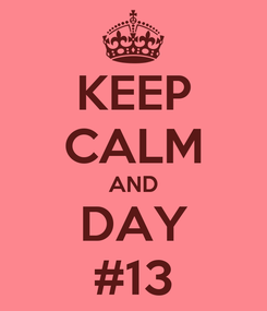 Poster: KEEP CALM AND DAY #13