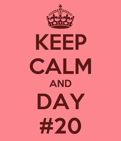 Poster: KEEP CALM AND DAY #20