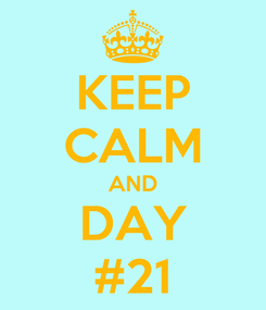 Poster: KEEP CALM AND DAY #21