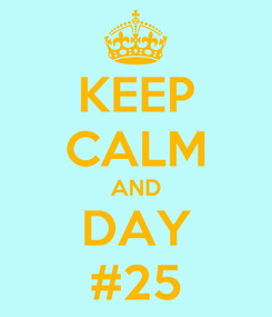Poster: KEEP CALM AND DAY #25