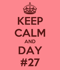 Poster: KEEP CALM AND DAY #27