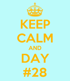 Poster: KEEP CALM AND DAY #28