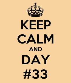 Poster: KEEP CALM AND DAY #33