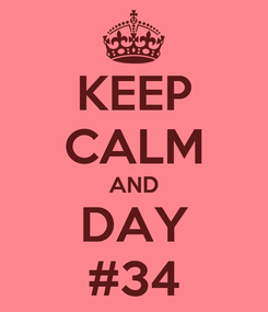 Poster: KEEP CALM AND DAY #34