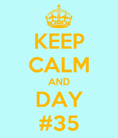 Poster: KEEP CALM AND DAY #35