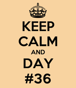 Poster: KEEP CALM AND DAY #36