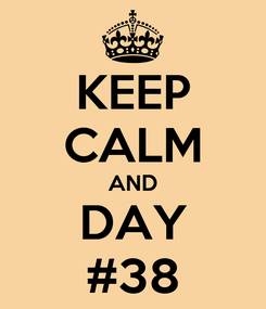 Poster: KEEP CALM AND DAY #38