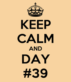 Poster: KEEP CALM AND DAY #39