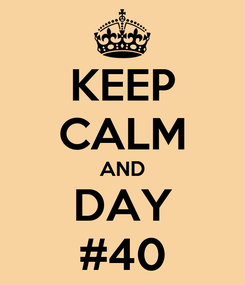 Poster: KEEP CALM AND DAY #40