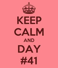 Poster: KEEP CALM AND DAY #41