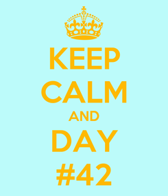 Poster: KEEP CALM AND DAY #42
