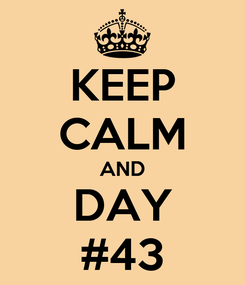 Poster: KEEP CALM AND DAY #43