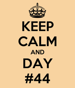 Poster: KEEP CALM AND DAY #44