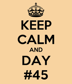 Poster: KEEP CALM AND DAY #45