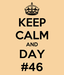 Poster: KEEP CALM AND DAY #46