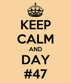 Poster: KEEP CALM AND DAY #47