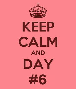Poster: KEEP CALM AND DAY #6