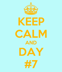 Poster: KEEP CALM AND DAY #7