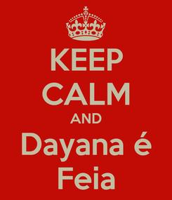 Poster: KEEP CALM AND Dayana é Feia